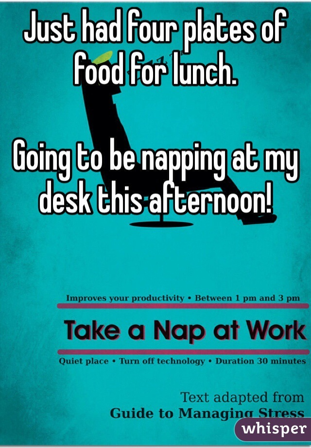 Just had four plates of food for lunch.  Going to be napping at my desk this afternoon!