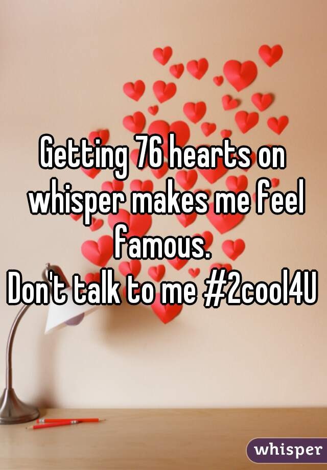 Getting 76 hearts on whisper makes me feel famous.  Don't talk to me #2cool4U