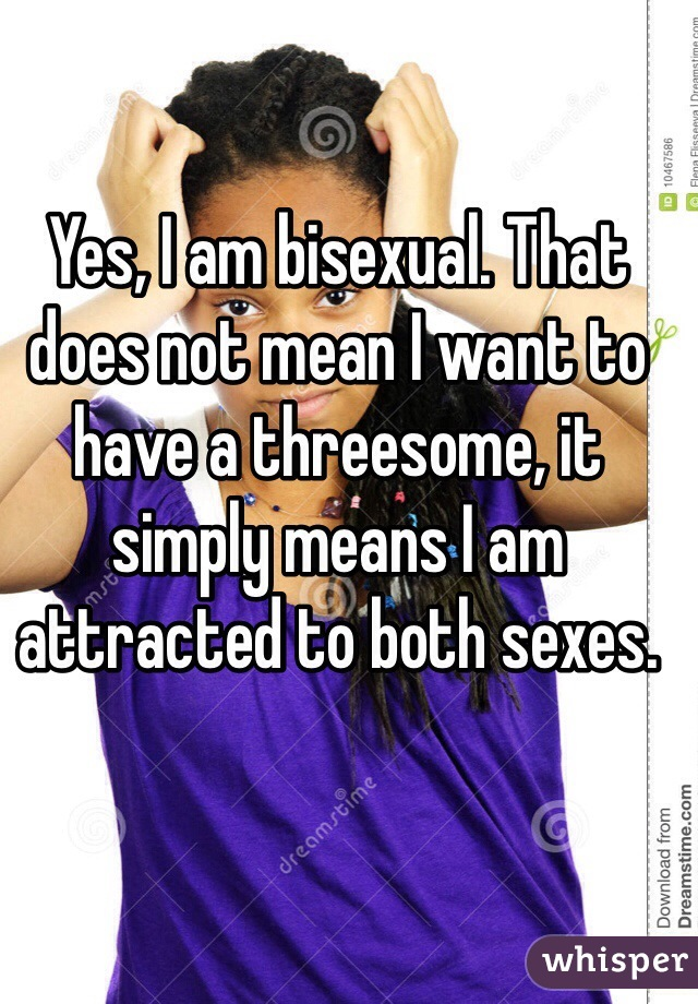Yes, I am bisexual. That does not mean I want to have a threesome, it simply means I am attracted to both sexes.
