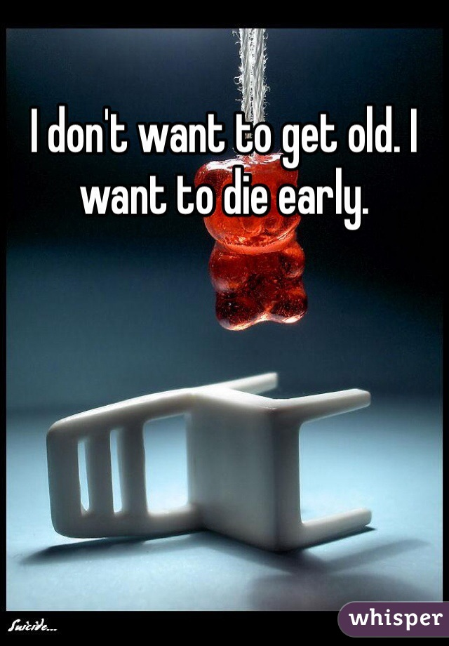 I don't want to get old. I want to die early.