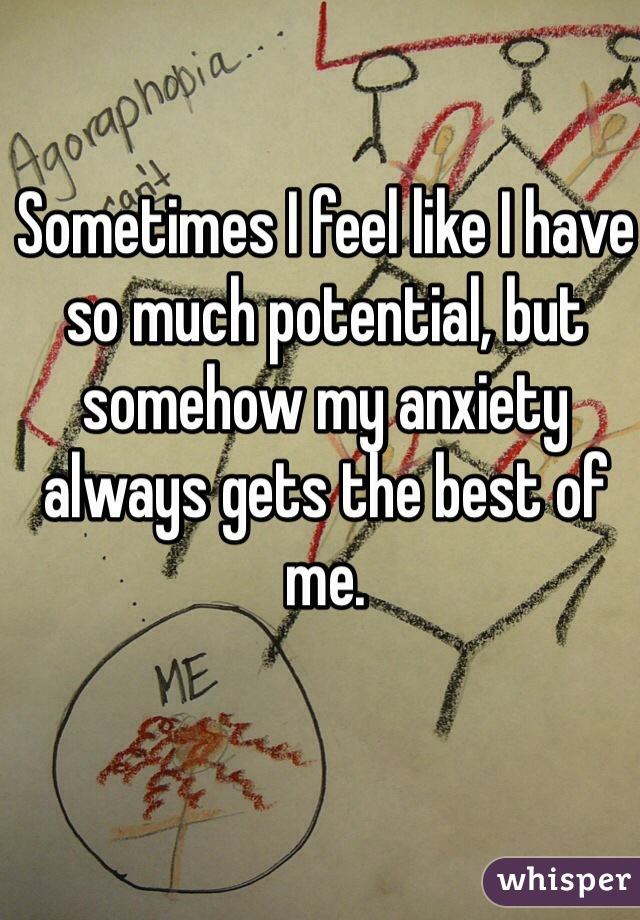 Sometimes I feel like I have so much potential, but somehow my anxiety always gets the best of me.