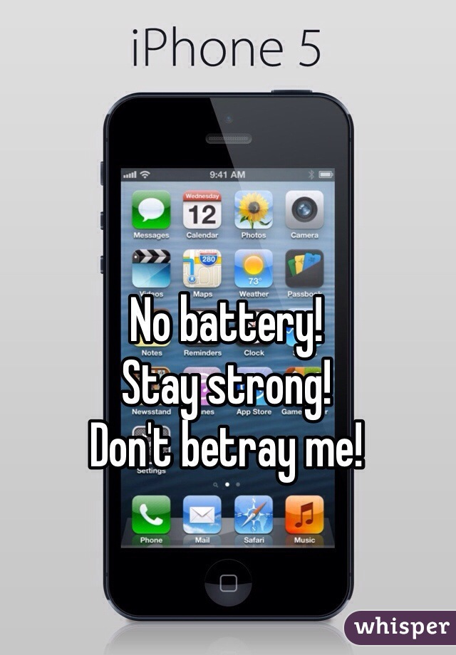 No battery! Stay strong! Don't betray me!