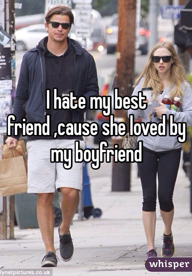 I hate my best friend ,cause she loved by my boyfriend