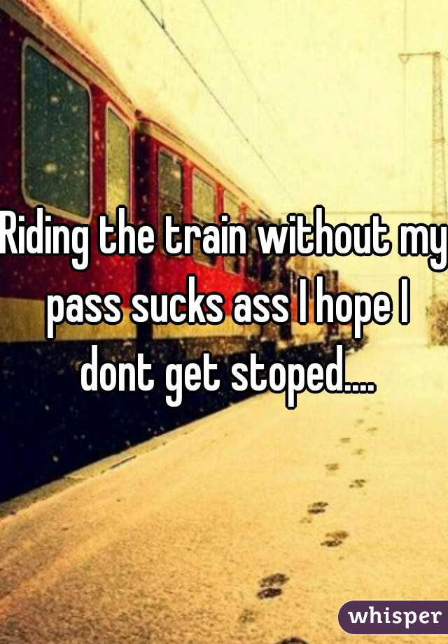 Riding the train without my pass sucks ass I hope I dont get stoped....
