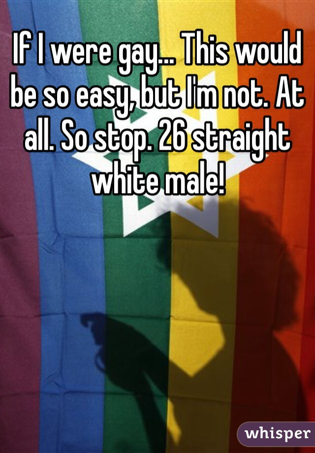 If I were gay... This would be so easy, but I'm not. At all. So stop. 26 straight white male!