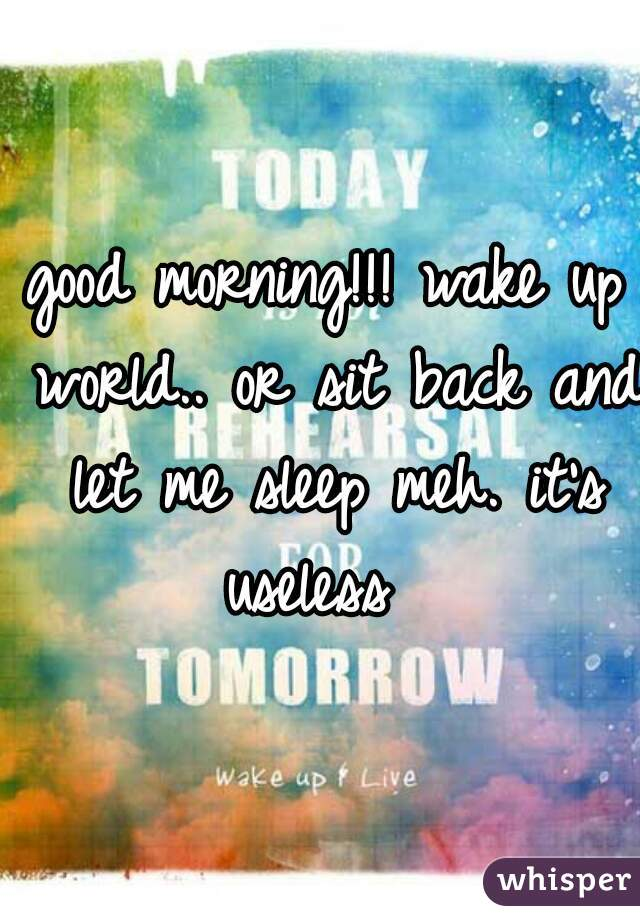 good morning!!! wake up world.. or sit back and let me sleep meh. it's useless
