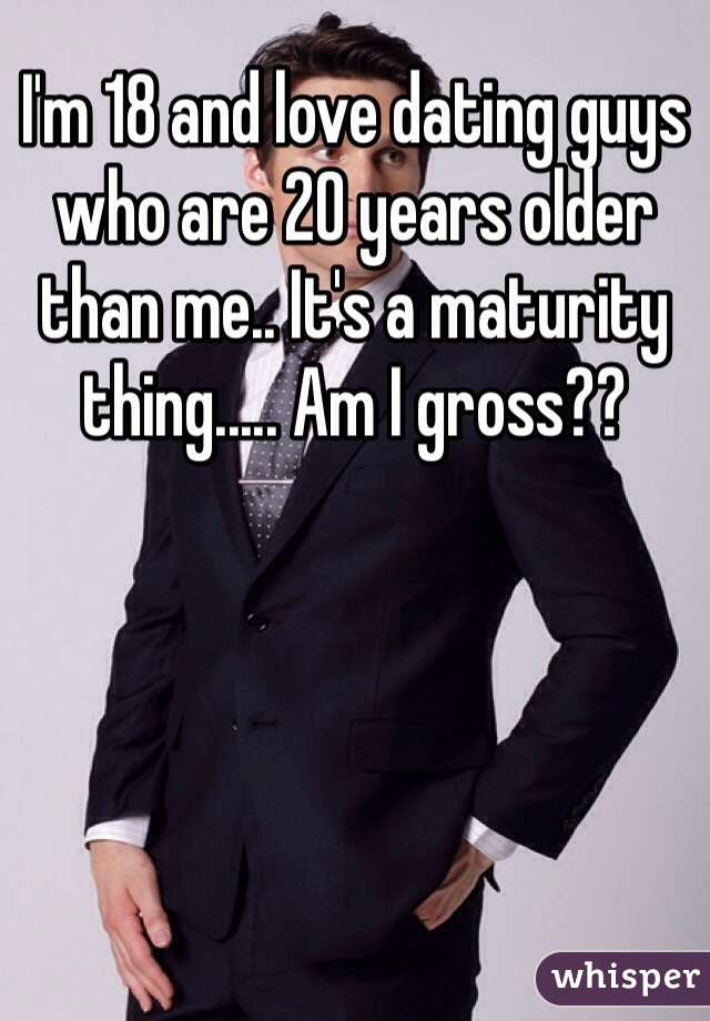 I'm 18 and love dating guys who are 20 years older than me.. It's a maturity thing..... Am I gross??