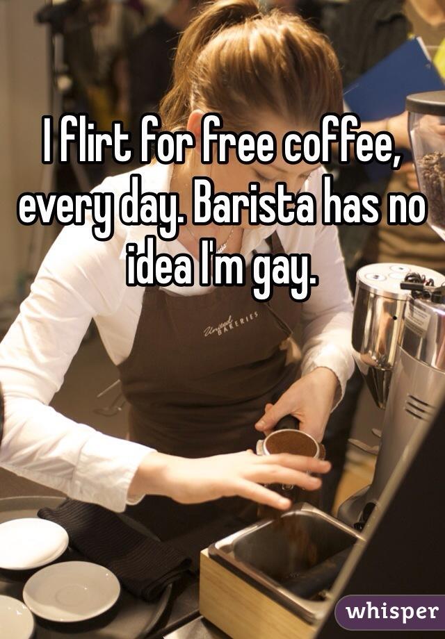 I flirt for free coffee, every day. Barista has no idea I'm gay.