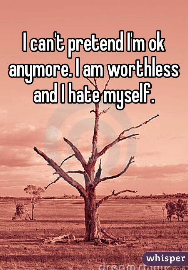 I can't pretend I'm ok anymore. I am worthless and I hate myself.