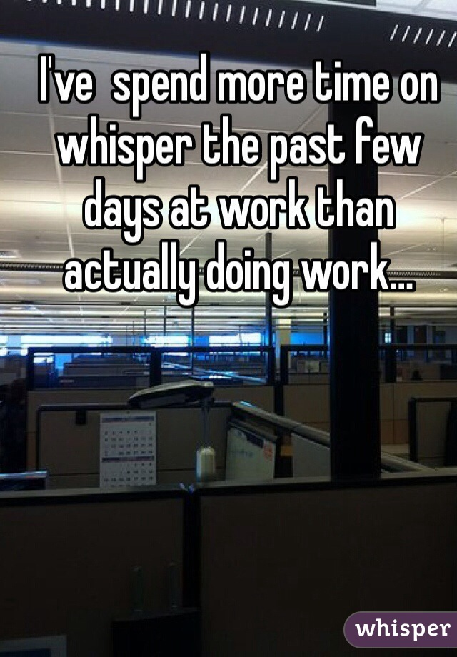 I've  spend more time on whisper the past few days at work than actually doing work…