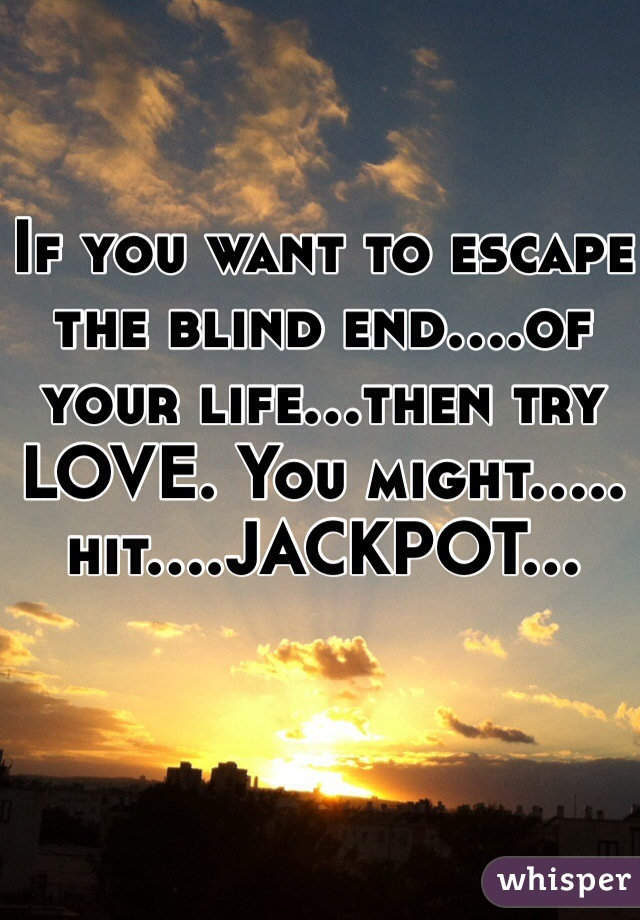 If you want to escape the blind end....of your life...then try LOVE. You might..... hit....JACKPOT...