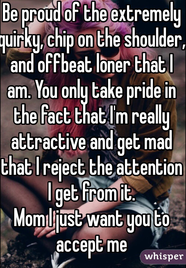 Be proud of the extremely quirky, chip on the shoulder, and offbeat loner that I am. You only take pride in the fact that I'm really attractive and get mad that I reject the attention I get from it. Mom I just want you to accept me