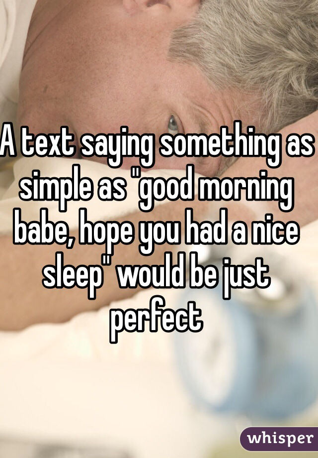 """A text saying something as simple as """"good morning babe, hope you had a nice sleep"""" would be just perfect"""