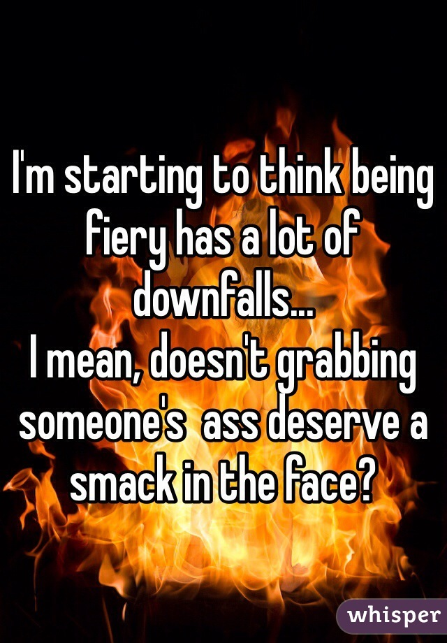 I'm starting to think being fiery has a lot of downfalls... I mean, doesn't grabbing someone's  ass deserve a smack in the face?