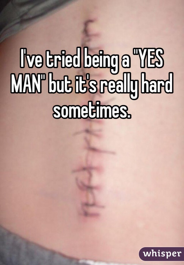 "I've tried being a ""YES MAN"" but it's really hard sometimes."