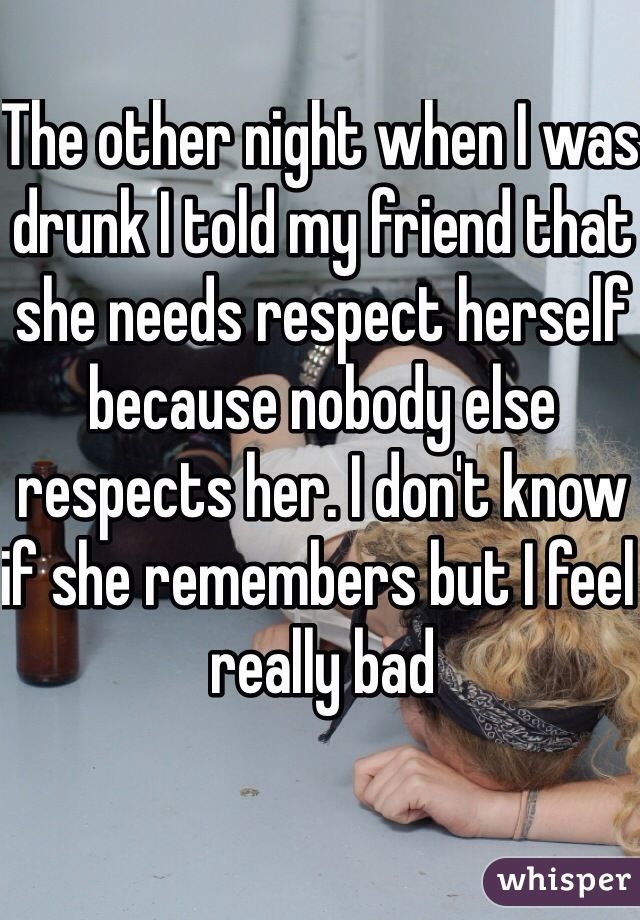 The other night when I was drunk I told my friend that she needs respect herself because nobody else respects her. I don't know if she remembers but I feel really bad