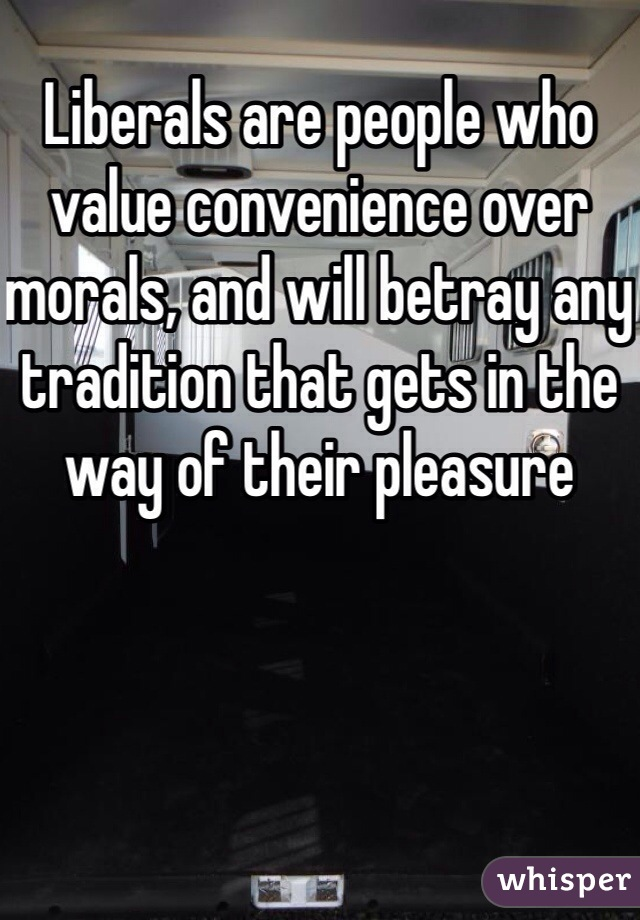 Liberals are people who value convenience over morals, and will betray any tradition that gets in the way of their pleasure