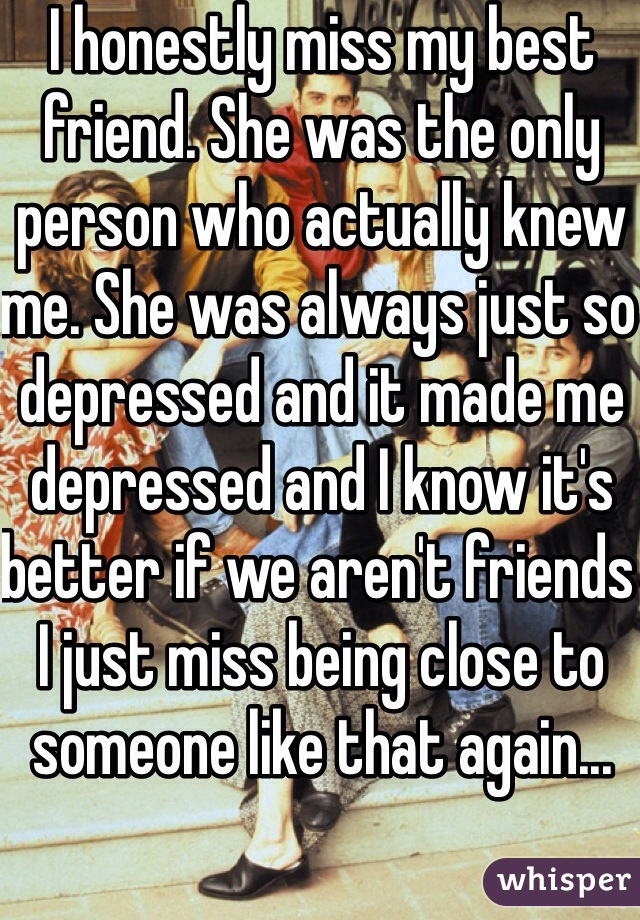 I honestly miss my best friend. She was the only person who actually knew me. She was always just so depressed and it made me depressed and I know it's better if we aren't friends I just miss being close to someone like that again...