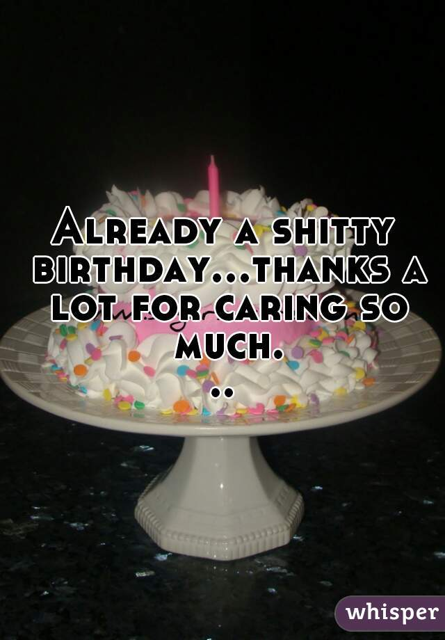 Already a shitty birthday...thanks a lot for caring so much...