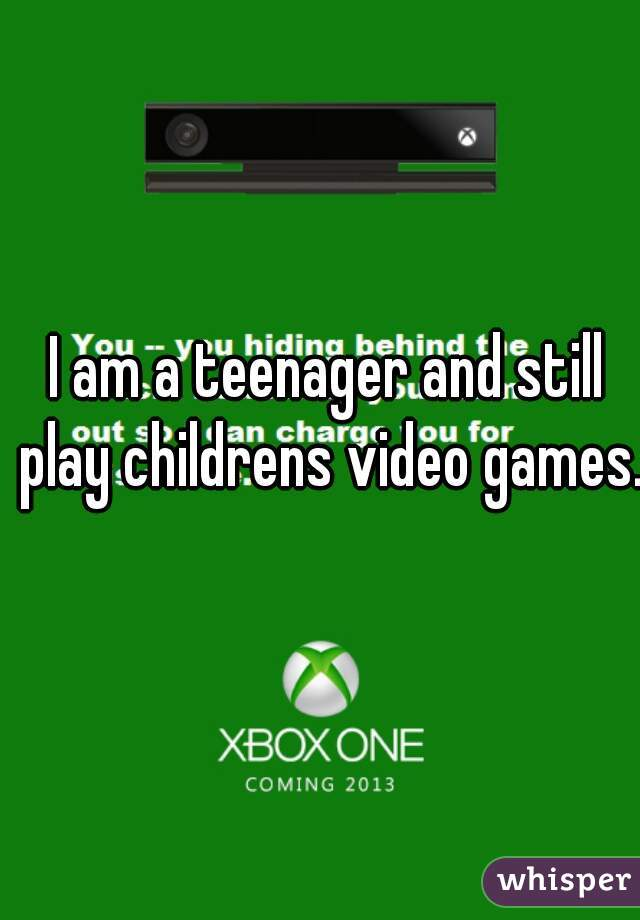 I am a teenager and still play childrens video games.