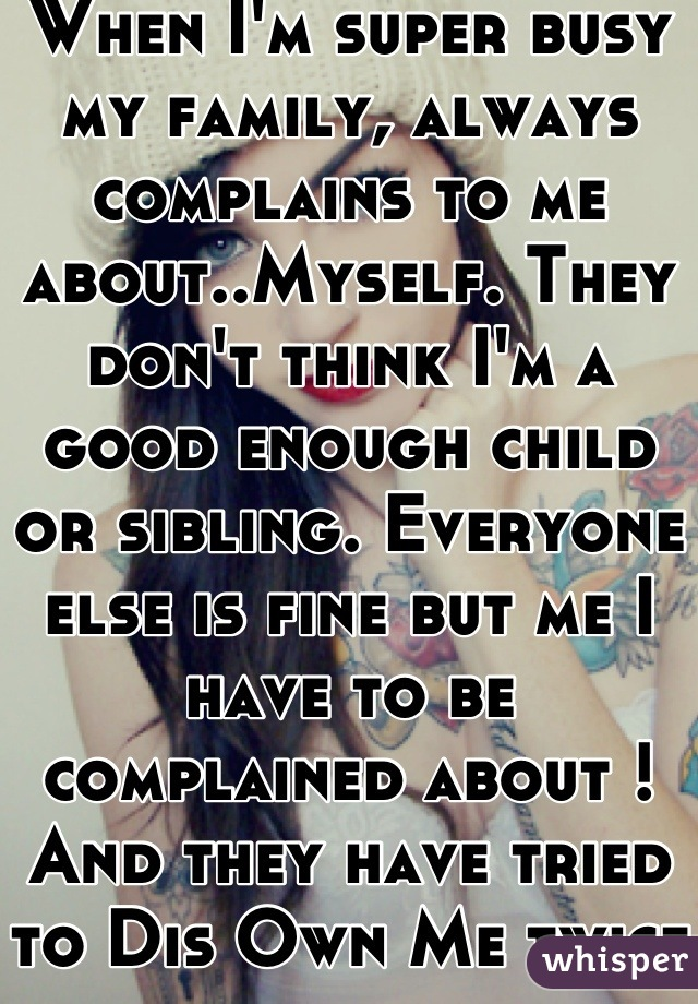 When I'm super busy my family, always complains to me about..Myself. They don't think I'm a good enough child or sibling. Everyone else is fine but me I have to be complained about ! And they have tried to Dis Own Me twice !