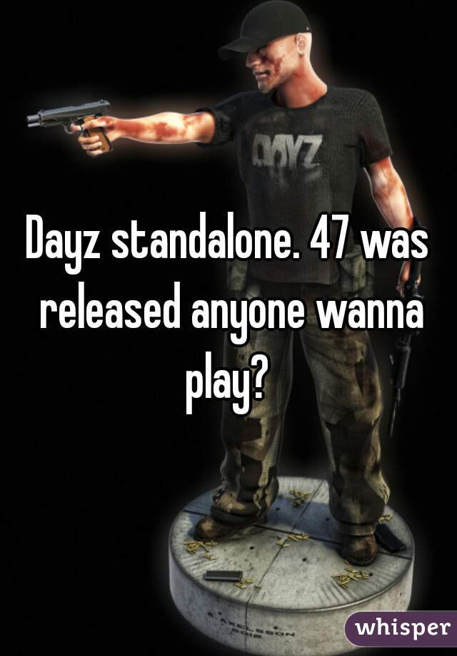 Dayz standalone. 47 was released anyone wanna play?