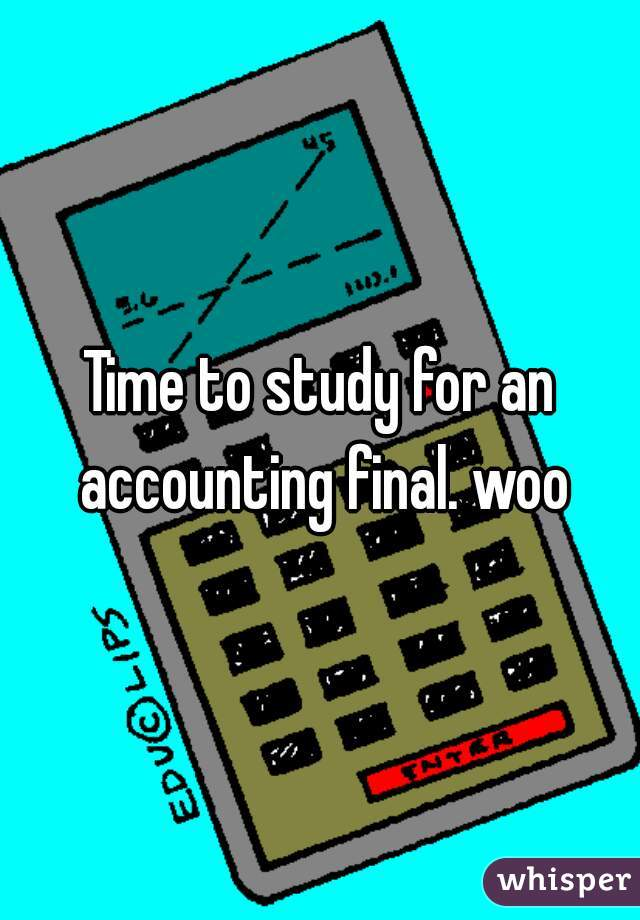Time to study for an accounting final. woo