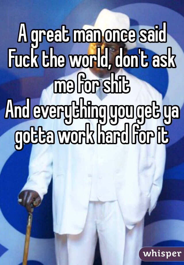 A great man once said Fuck the world, don't ask me for shit And everything you get ya gotta work hard for it