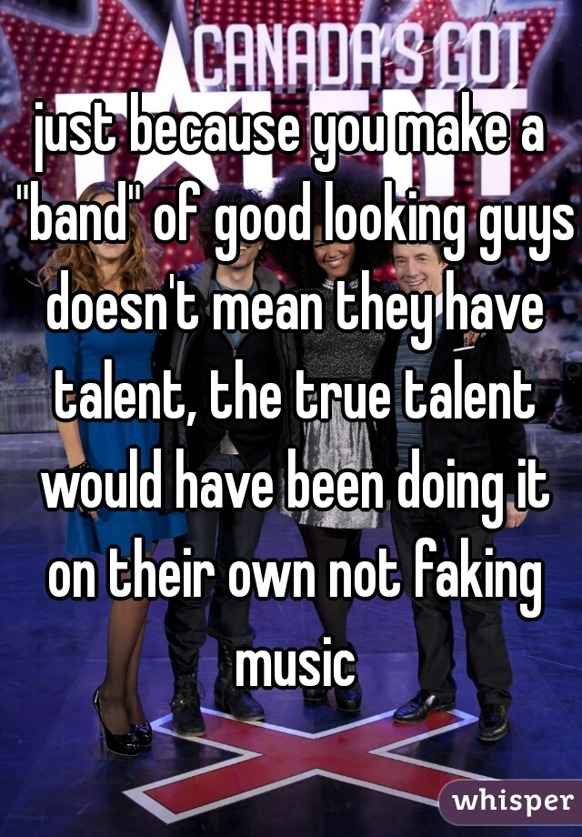 """just because you make a """"band"""" of good looking guys doesn't mean they have talent, the true talent would have been doing it on their own not faking music"""