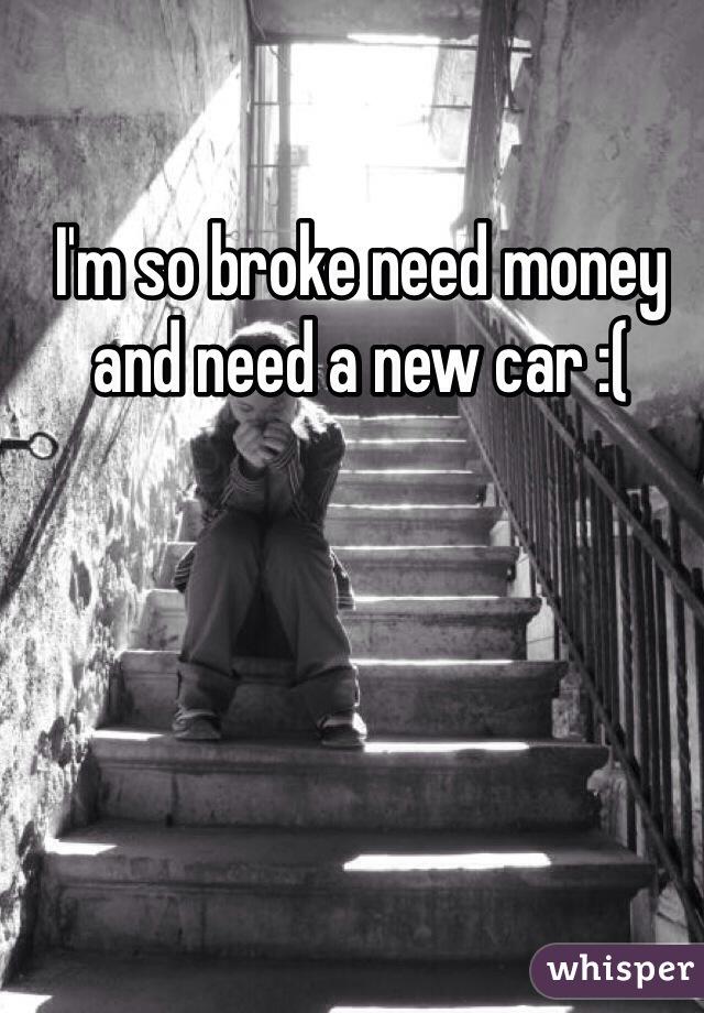 I'm so broke need money and need a new car :(