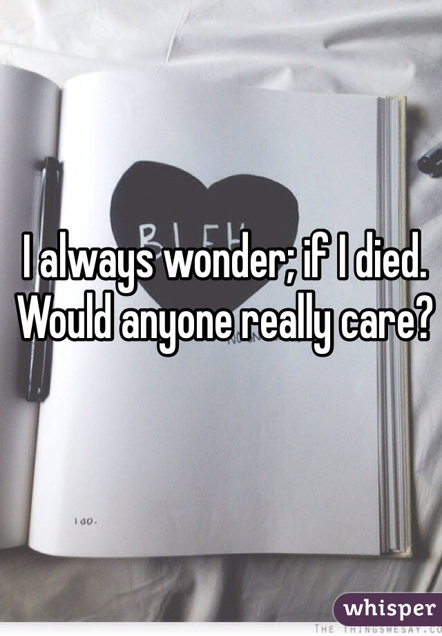 I always wonder; if I died. Would anyone really care?
