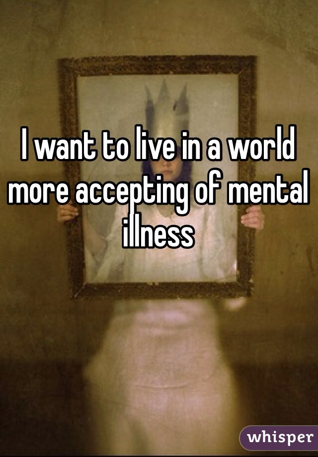 I want to live in a world more accepting of mental illness