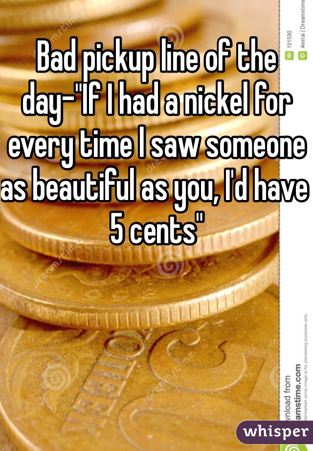 """Bad pickup line of the day-""""If I had a nickel for every time I saw someone as beautiful as you, I'd have 5 cents"""""""