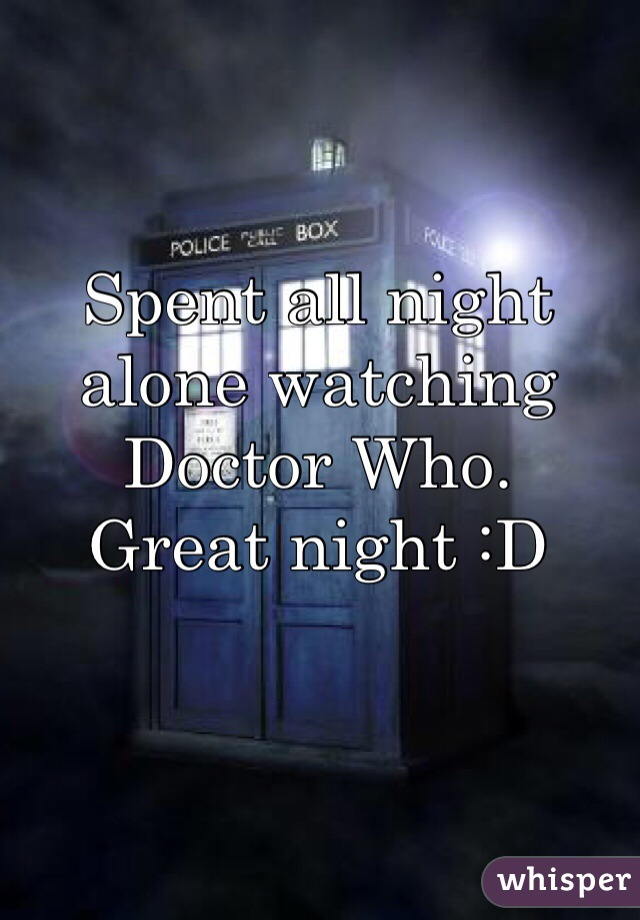 Spent all night alone watching Doctor Who.  Great night :D