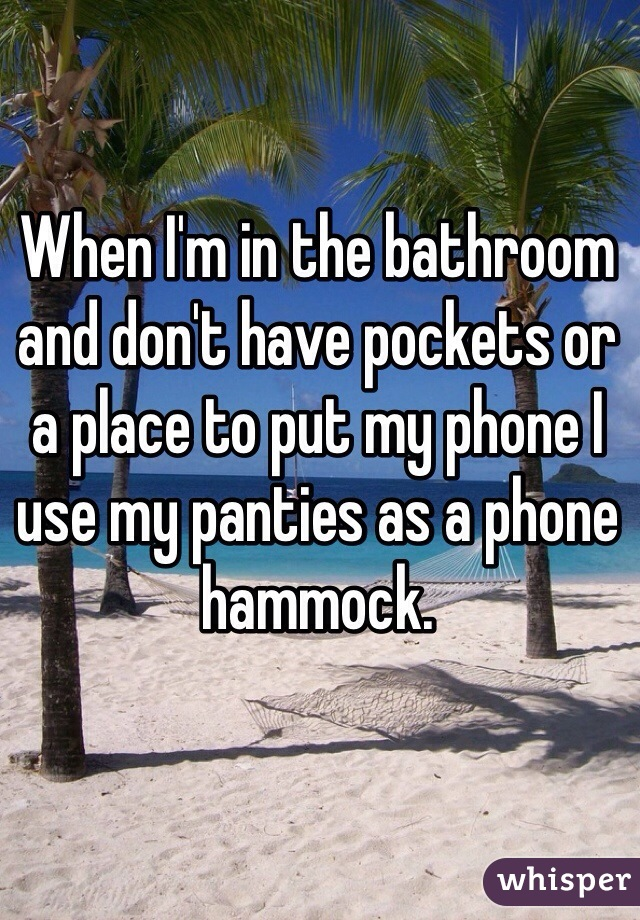 When I'm in the bathroom and don't have pockets or a place to put my phone I use my panties as a phone hammock.