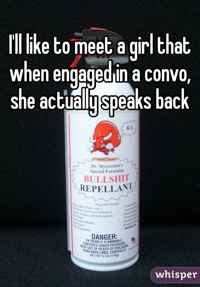 I'll like to meet a girl that when engaged in a convo, she actually speaks back