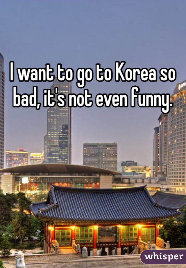 I want to go to Korea so bad, it's not even funny.