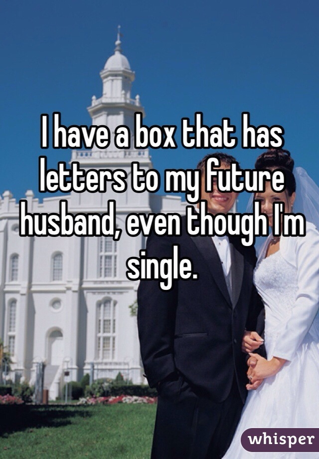 I have a box that has letters to my future husband, even though I'm single.