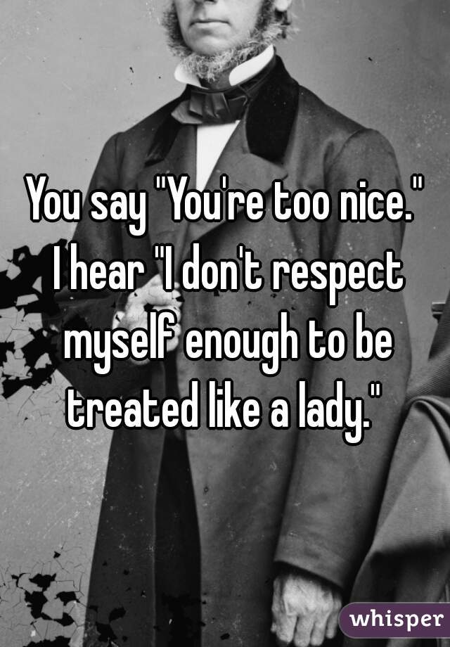 """You say """"You're too nice.""""   I hear """"I don't respect myself enough to be treated like a lady."""""""