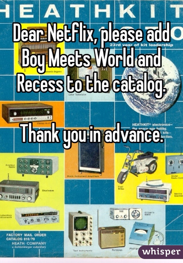 Dear Netflix, please add Boy Meets World and Recess to the catalog.   Thank you in advance.