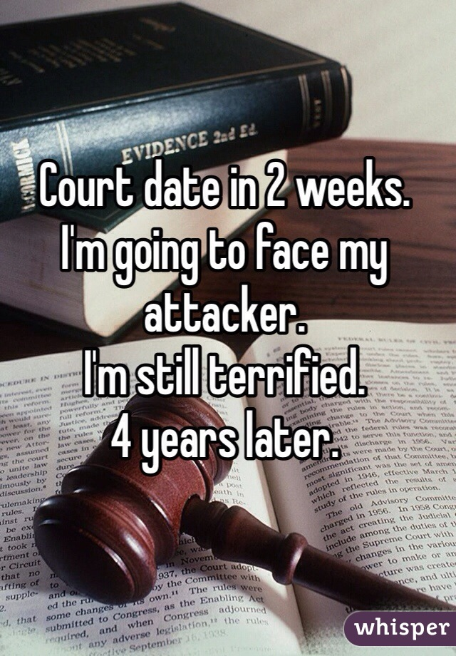Court date in 2 weeks. I'm going to face my attacker. I'm still terrified.  4 years later.