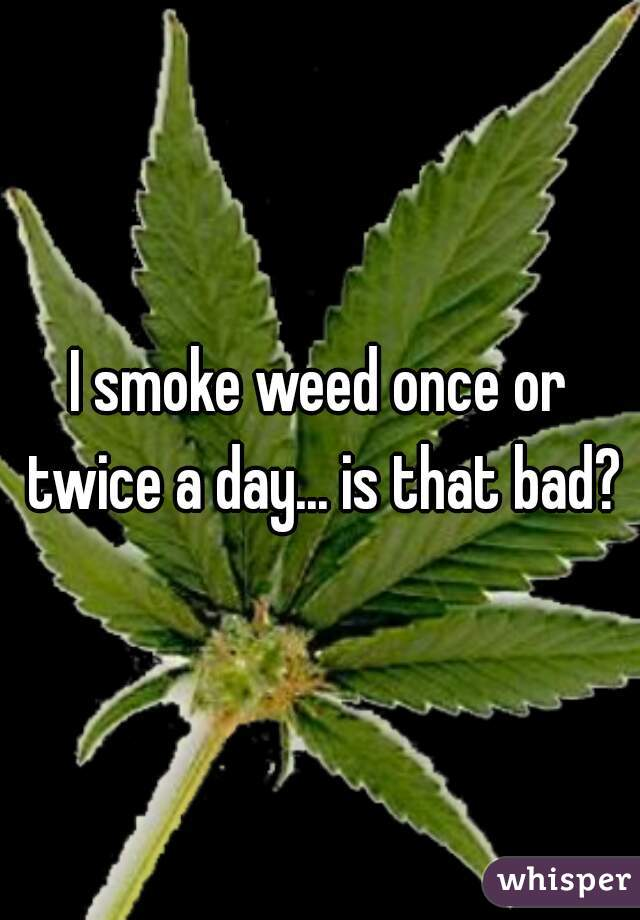 I smoke weed once or twice a day... is that bad?