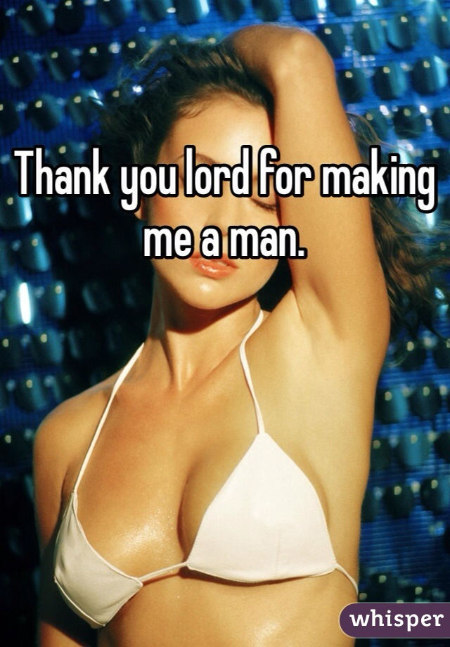 Thank you lord for making me a man.