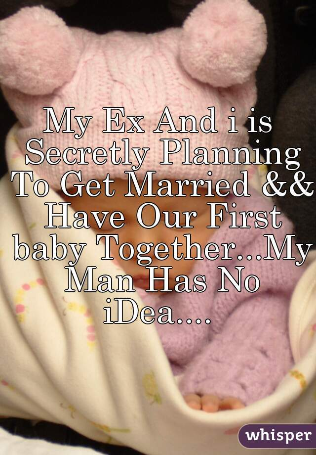 My Ex And i is Secretly Planning To Get Married && Have Our First baby Together...My Man Has No iDea....