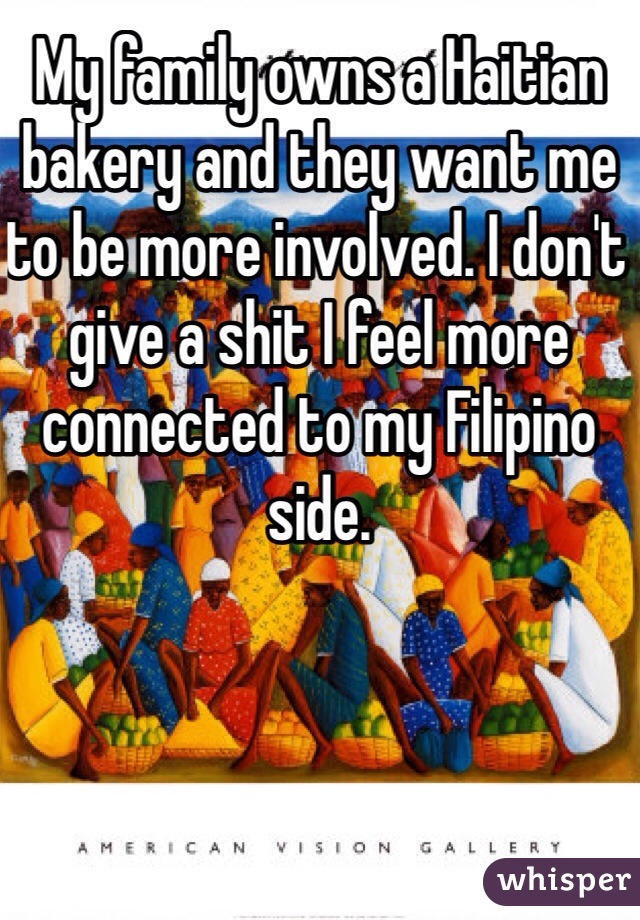 My family owns a Haitian bakery and they want me to be more involved. I don't give a shit I feel more connected to my Filipino side.