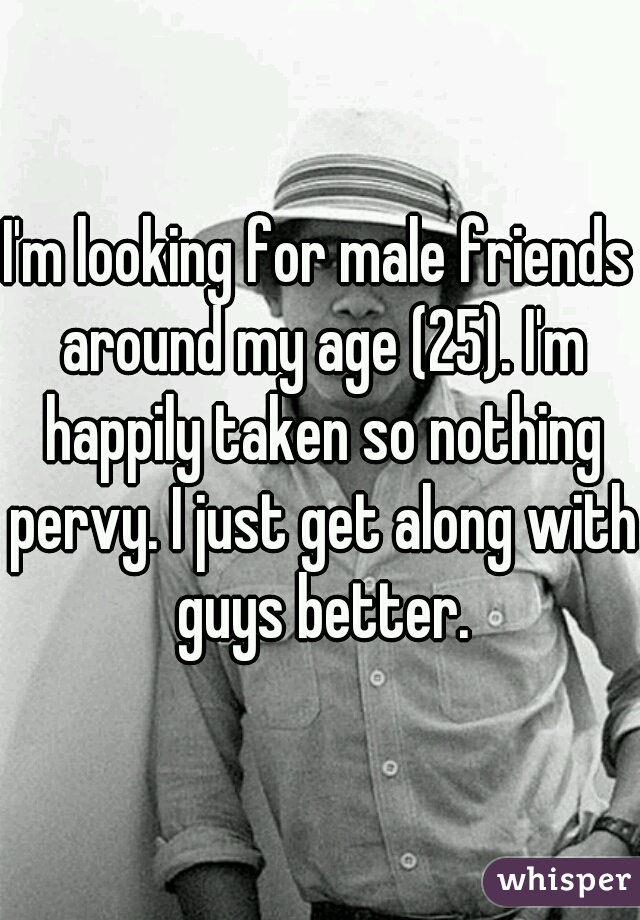 I'm looking for male friends around my age (25). I'm happily taken so nothing pervy. I just get along with guys better.