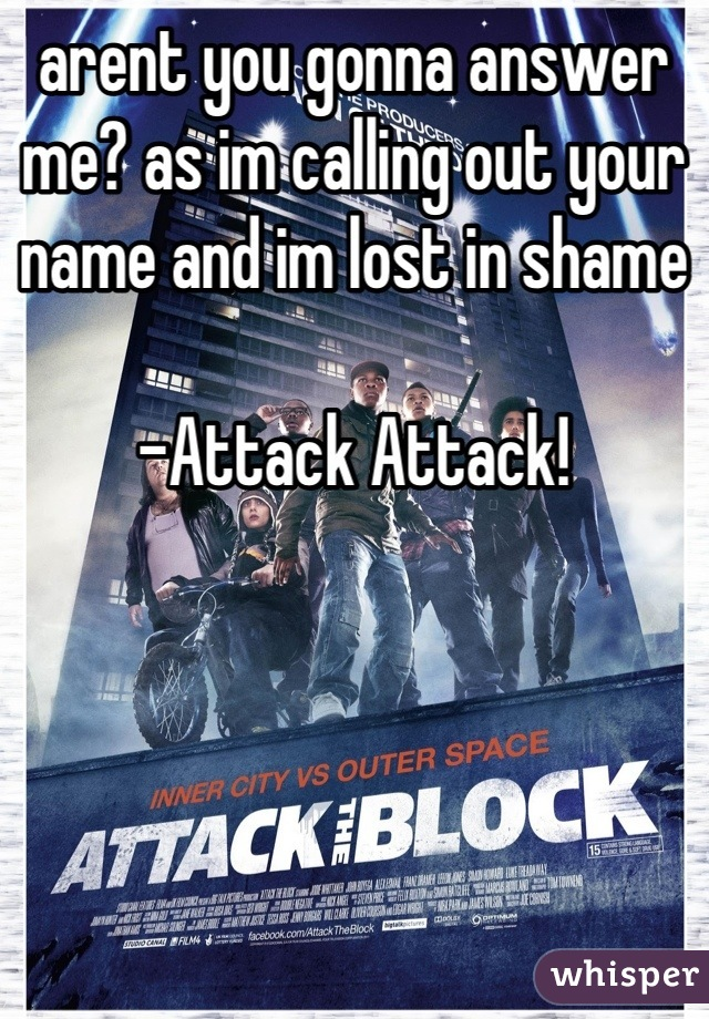 arent you gonna answer me? as im calling out your name and im lost in shame  -Attack Attack!