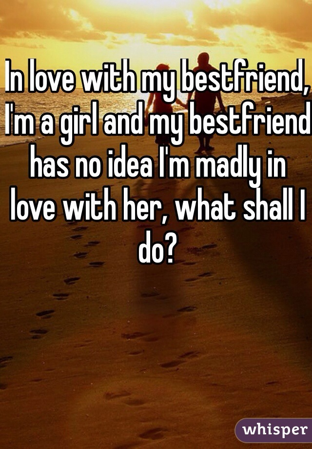 In love with my bestfriend, I'm a girl and my bestfriend has no idea I'm madly in love with her, what shall I do?