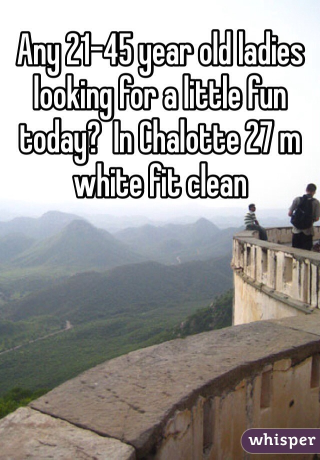 Any 21-45 year old ladies looking for a little fun today?  In Chalotte 27 m white fit clean