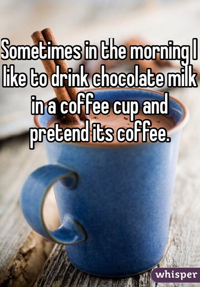 Sometimes in the morning I like to drink chocolate milk in a coffee cup and pretend its coffee.